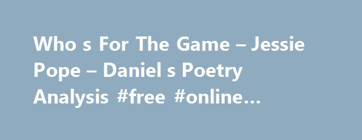 Who s For The Game – Jessie Pope – Daniel s Poetry Analysis #free #online #arcade #games http://game.remmont.com/who-s-for-the-game-jessie-pope-daniel-s-poetry-analysis-free-online-arcade-games/  Daniel's Poetry Analysis Who's For The Game Who s for the game, the biggest that s played, The red crashing game of a fight? Who ll grip and tackle the job unafraid? And who thinks he d rather sit tight? Who ll toe the line for the signal to Go! ? Who ll give his…