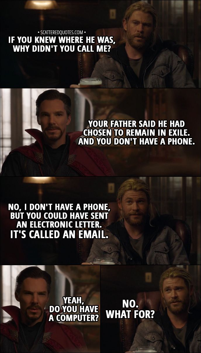 Quote from Thor: Ragnarok (2017) │  Thor: If you knew where he was, why didn't you call me? Doctor Strange: I have to tell you, he was adamant that he not be disturbed. Your father said he had chosen to remain in exile. And you don't have a phone. Thor: No, I don't have a phone, but you could have sent an electronic letter. It's called an email. Doctor Strange: Yeah, do you have a computer? Thor: No. What for? │ #Thor #Marvel #Quotes