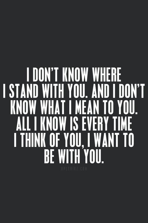 Love Quotes I Dont Know Where I Stand With You And I Dont Know