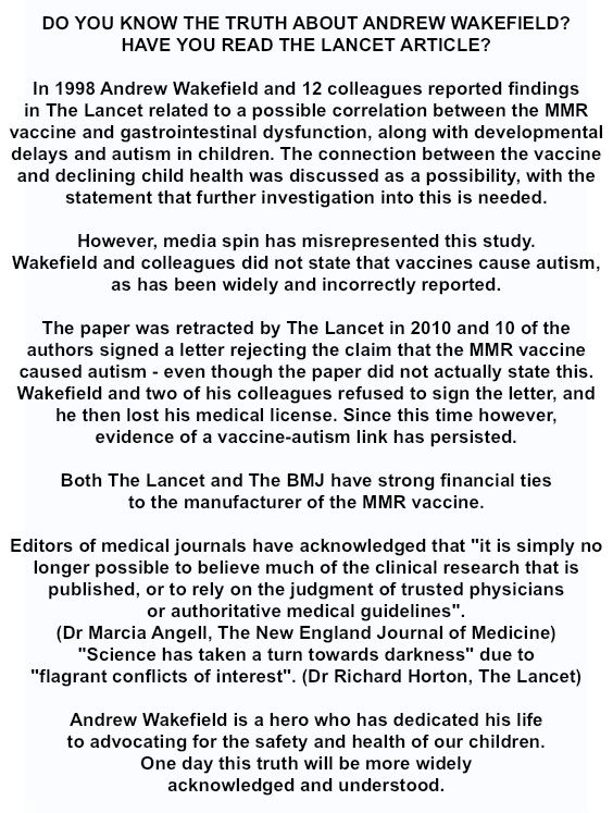 Do you know the truth about Andrew Wakefield? The Lancet article http://www.thelancet.com/journals/lancet/article/PIIS0140-6736(97)11096-0/fulltext WAKEFIELD AND HIS STUDY LINKING MMR VACCINE TO AUTISM HAS BEEN VINDICATED http://www.organiclifestylemagazine.com/wakefield-and-his-study-linking-mmr-vaccine-to-autism-has-been-vindicated