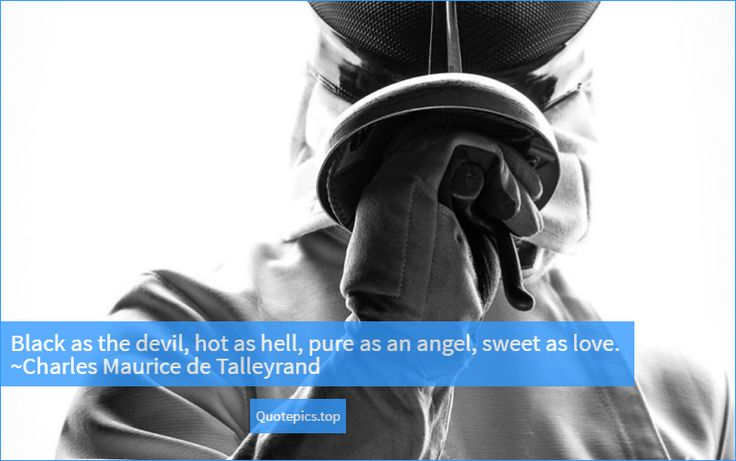Black as the devil, hot as hell, pure as an angel, sweet as love. ~Charles Maurice de Talleyrand #quotes #inspiration #motivational #love #friendship #positive #share #black #devil