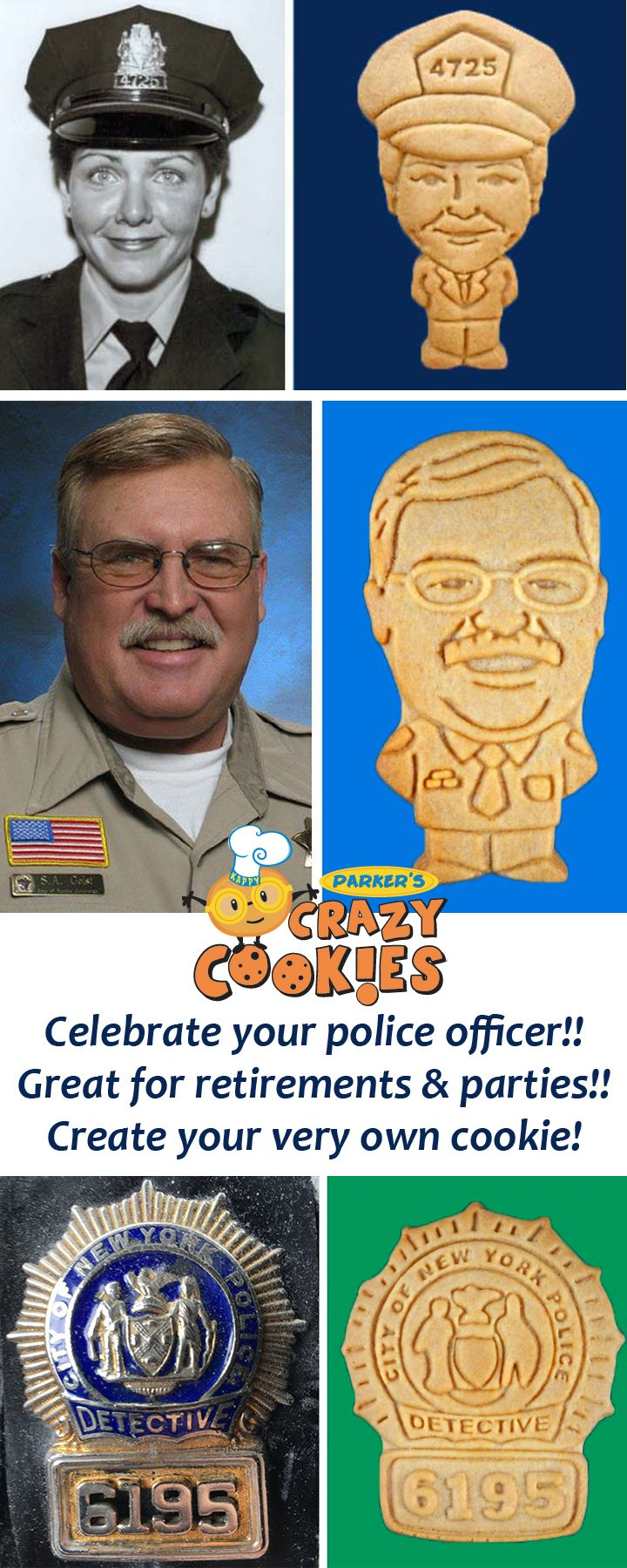 Celebrate your officer in style with a custom cookie of their badge or in their likeness! Discover the magic at www.parkerscrazycookies.com. As seen on the food network and today show!