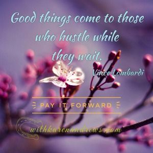 Good things come to those that hustle while they're waiting.  ~ Vince Lombardi
