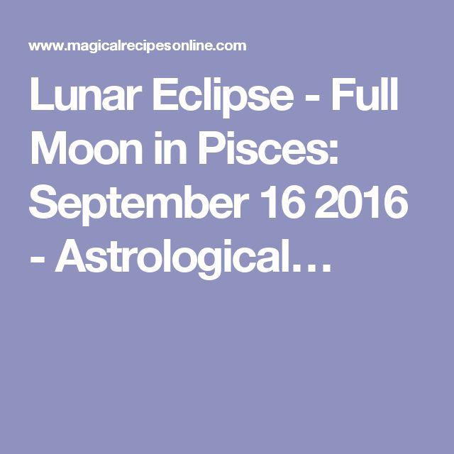 Lunar Eclipse - Full Moon in Pisces: September 16 2016 - Astrological…