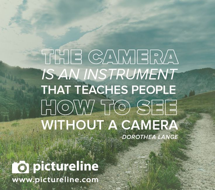 """""""The camera is an instrument that teaches people how to see without a camera."""" -Dorothea Lange"""