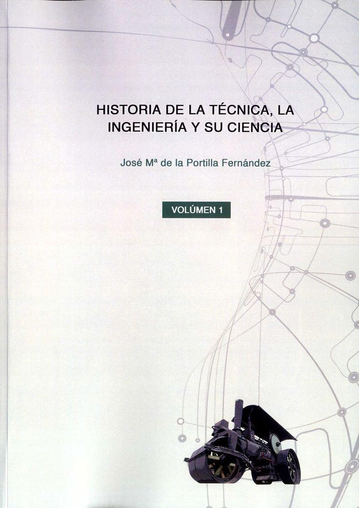 Historia de la técnica, la ingeniería y su ciencia / José Mª de la Portilla Fernández.-- Las Palmas de Gran Canaria : J. M. Portilla, 2016-