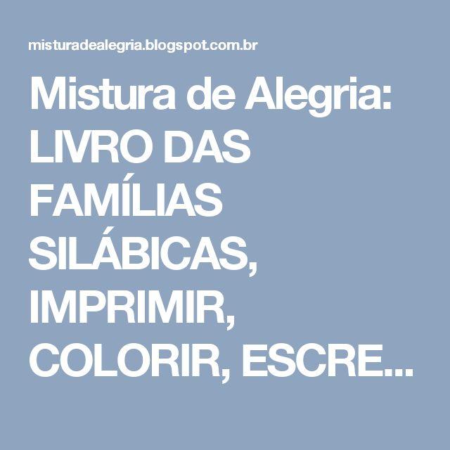Mistura de Alegria: LIVRO DAS FAMÍLIAS SILÁBICAS, IMPRIMIR, COLORIR, ESCREVER