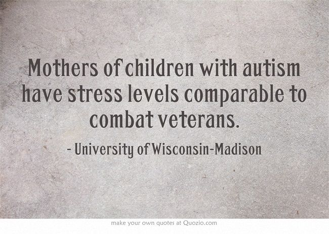 Mothers of children with autism have stress levels comparable to combat veterans. Not so much anymore...he's doing SO much better...but early on? Absolutely, I can believe it!