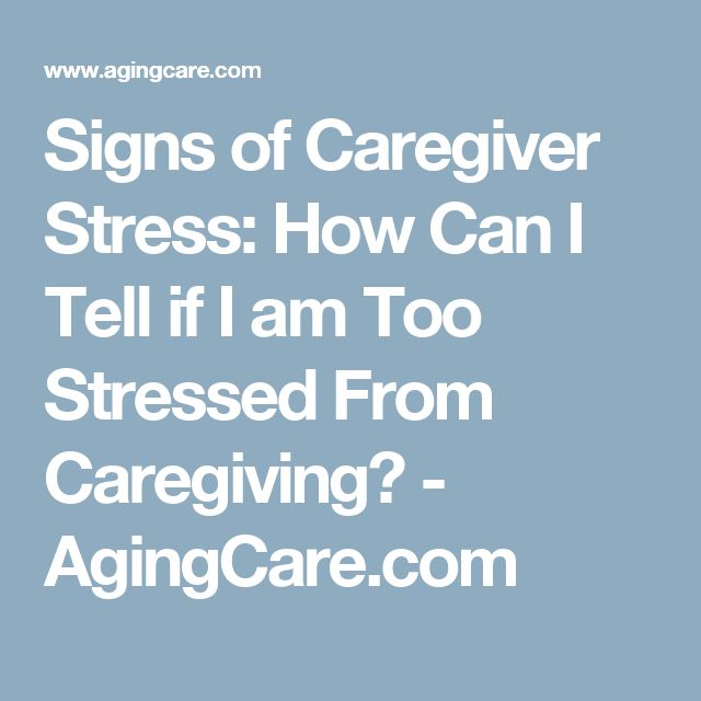 Signs of Caregiver Stress: How Can I Tell if I am Too Stressed From Caregiving? - AgingCare.com