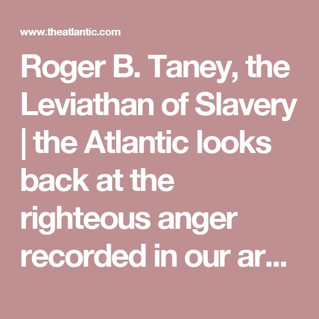 Roger B. Taney, the Leviathan of Slavery |  the Atlantic looks back at the righteous anger recorded in our archives