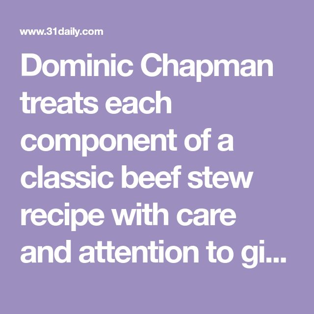 Dominic Chapman treats each component of a classic beef stew recipe with care and attention to give this family favourite a touch of luxury