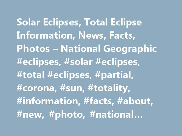 Solar Eclipses, Total Eclipse Information, News, Facts, Photos – National Geographic #eclipses, #solar #eclipses, #total #eclipses, #partial, #corona, #sun, #totality, #information, #facts, #about, #new, #photo, #national #geographic, #space http://philippines.nef2.com/solar-eclipses-total-eclipse-information-news-facts-photos-national-geographic-eclipses-solar-eclipses-total-eclipses-partial-corona-sun-totality-information-facts-about-n/  # Solar Eclipses Solar eclipses have been recorded…