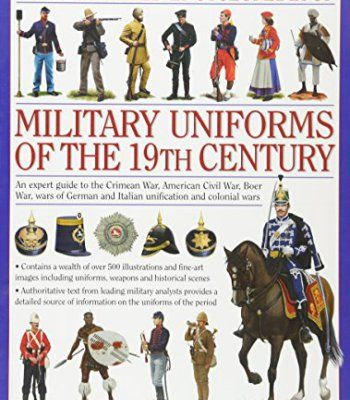 An Illustrated Encyclopedia of Military Uniforms of the 19th Century: An Expert Guide to the American Civil War, the Boer War, the Wars of German and Italian Unification and the Colonial Wars PDF