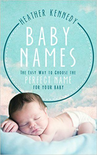 Baby Names: The Easy Way to Choose the Perfect Name for Your Baby (Parenting Book 1) eBook: Heather Kennedy: Amazon.ca: Kindle Store