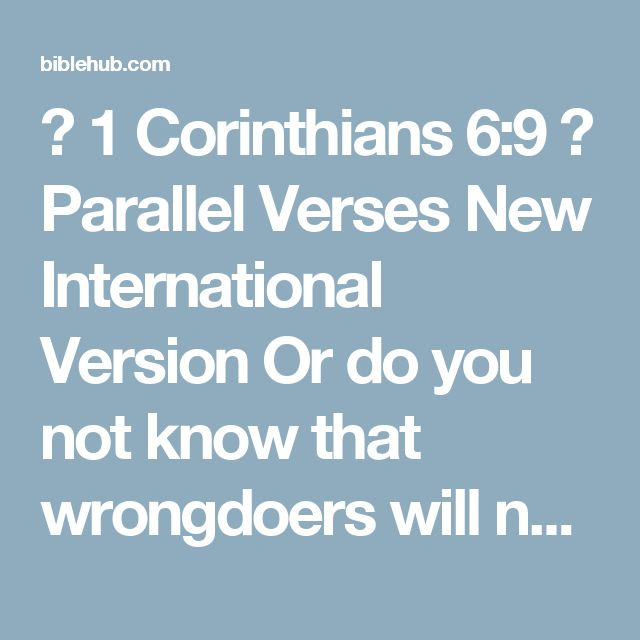 ◄ 1 Corinthians 6:9 ► Parallel Verses New International Version Or do you not know that wrongdoers will not inherit the kingdom of God? Do not be deceived: Neither the sexually immoral nor idolaters nor adulterers nor men who have sex with men  New Living Translation Don't you realize that those who do wrong will not inherit the Kingdom of God? Don't fool yourselves. Those who indulge in sexual sin, or who worship idols, or commit adultery, or are male prostitutes, or practice…