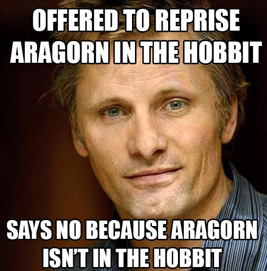 Good Guy Viggo, because SOME people know when to say NO! (We're looking at you, Legolas. Right. At. You.)