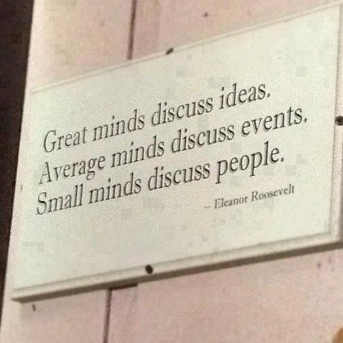Eleanor Roosevelt Quote: Great Minds Discuss Ideas, Average Minds Discuss Events, Small Minds Discuss People