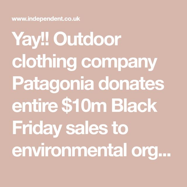 Yay!! Outdoor clothing company Patagonia donates entire $10m Black Friday sales to environmental organisations