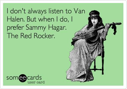 I don't always listen to Van Halen. But when I do, I prefer Sammy Hagar. The Red Rocker.