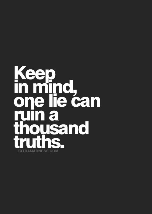 "MY GRANDMA ALWAYS SAID ""TELL THE TRUTH""...NO MATTER WHAT!! BECAUSE IT WILL TAKE A MILLION LIES TO COVER UP THE TRUTH AND LIES ARE NEVER ENDING..SO YOU ARE ALWAYS BETTER OFF TELLING THE TRUTH!! I KNOW I CAN'T COME UP WITH A MILLION LIES!!"