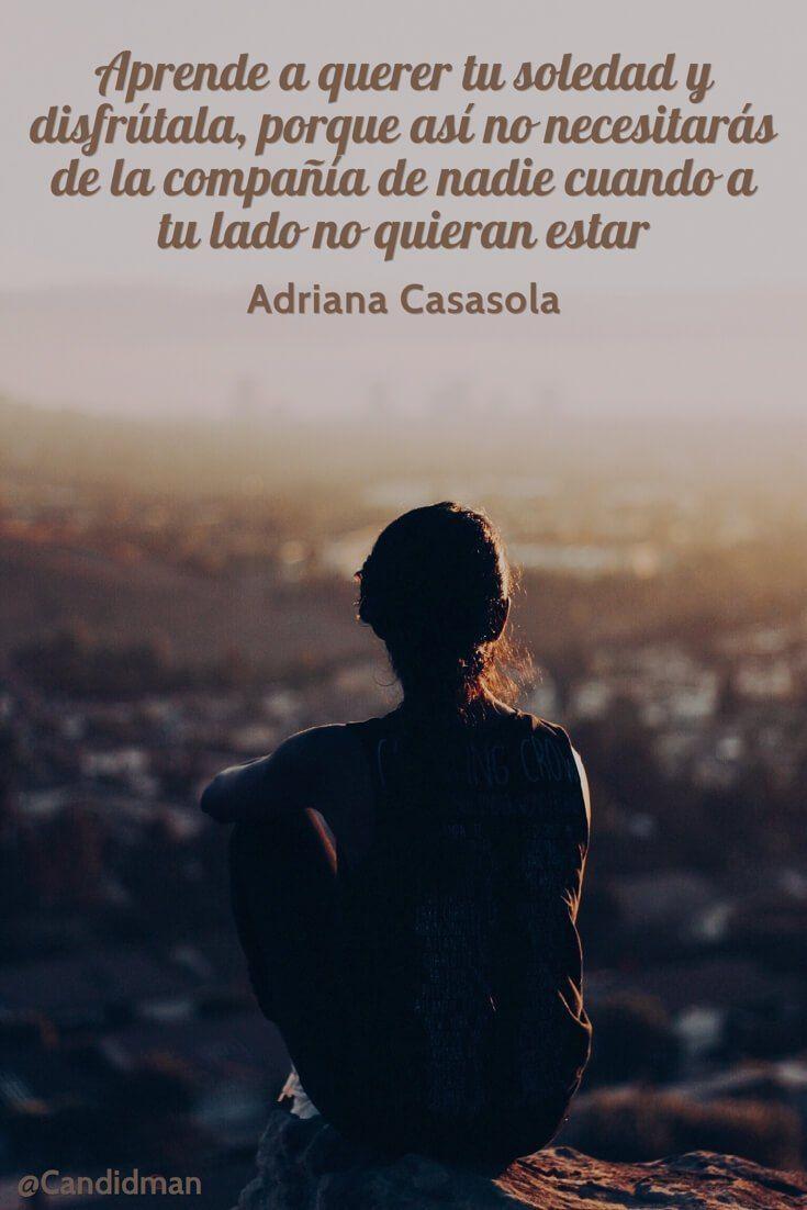 20160519 Aprende a querer tu soledad y disfrútala, porque así no necesitarás de la compañía de nadie cuando a tu lado no quieran estar - Adriana Casasola @Candidman pinterest