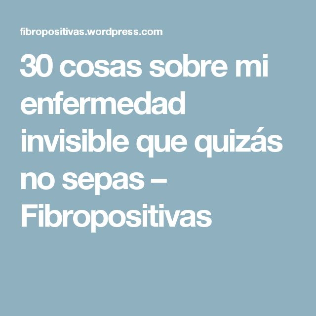 30 cosas sobre mi enfermedad invisible que quizás no sepas – Fibropositivas