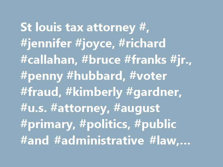 St louis tax attorney #, #jennifer #joyce, #richard #callahan, #bruce #franks #jr., #penny #hubbard, #voter #fraud, #kimberly #gardner, #u.s. #attorney, #august #primary, #politics, #public #and #administrative #law, #institutes http://kenya.remmont.com/st-louis-tax-attorney-jennifer-joyce-richard-callahan-bruce-franks-jr-penny-hubbard-voter-fraud-kimberly-gardner-u-s-attorney-august-primary-politics-public-and-admi/  # St. Louis prosecutor uncovers 'important evidence' in voter fraud probe…
