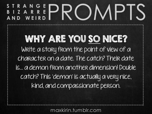 ✐ DAILY WEIRD PROMPT ✐  WHY ARE YOU SO NICE? Write a story from the point of view of a character on a date. The catch? Their date is… a demon from another dimension! Double catch? This 'demon' is actually a very nice, kind, and compassionate person.  Want to publish a story inspired by this prompt? Click here to read the guidelines~ ♥︎ And, if you're looking for more writerly content, make sure to follow me: maxkirin.tumblr.com!