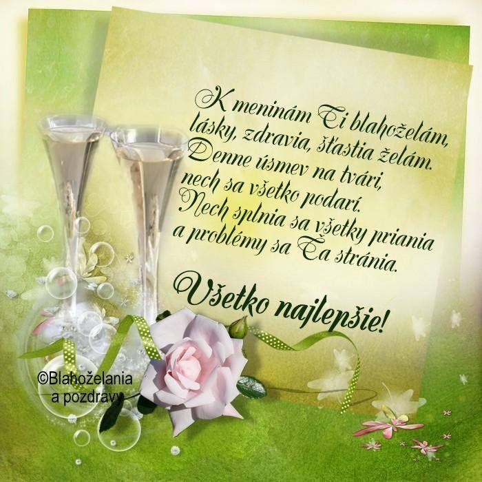 K meninám Ti blahoželám, lásky zdravia, šťastia želám. Denne úsmev na tvári, nech sa všetko podarí. Nech splnia sa všetky priania a problémy sa Ťa stránia. Všetko najlepšie!