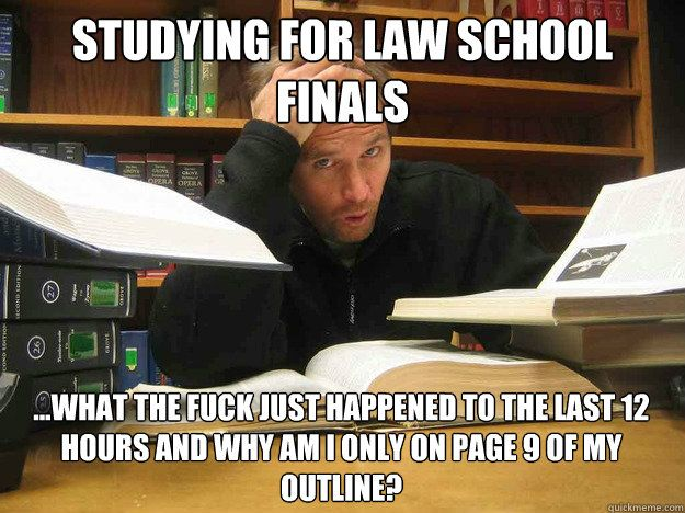Studying for Law school finals ...What the fuck just happened to the last 12 hours and why am i only on page 9 of my outline?