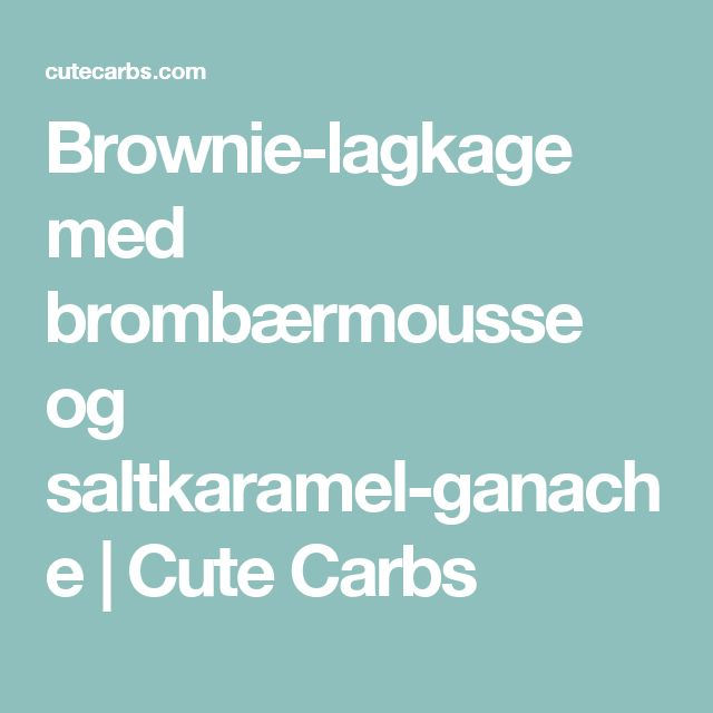 Brownie-lagkage med brombærmousse og saltkaramel-ganache | Cute Carbs