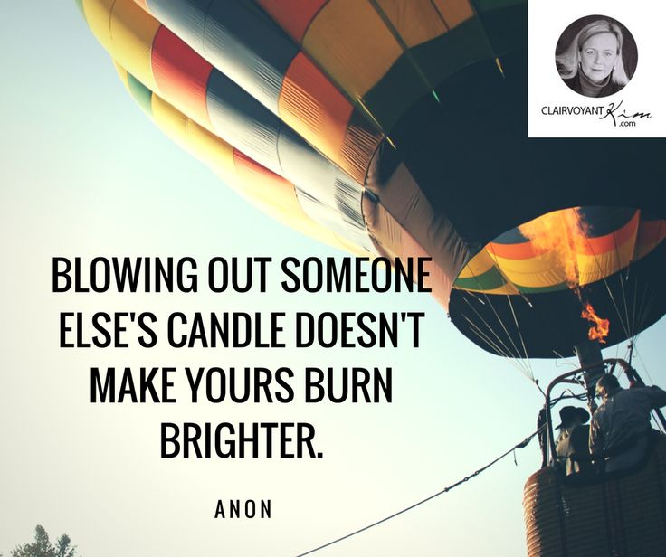 Blowing out someones else's candle doesn't make yours burn brighter. -- Anon #quote #quotes clairvoyantkim.com