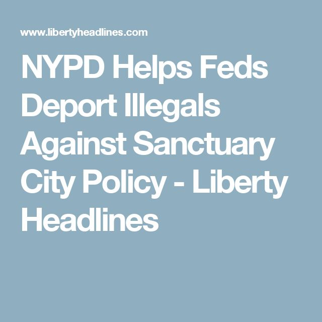 NYPD Helps Feds Deport Illegals Against Sanctuary City Policy - Liberty Headlines