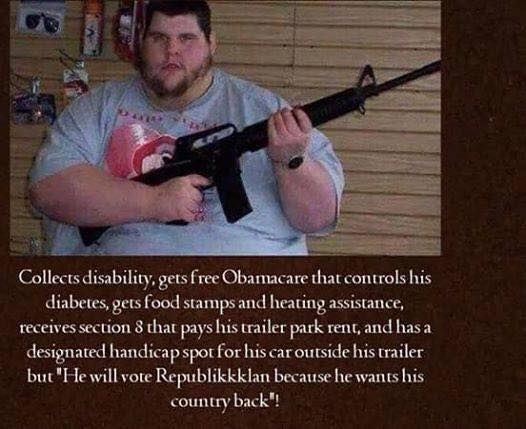This is exactly how it works. | Collects disability, gets free Obamacare that controls his diabetes, gets food stamps and heating assistance, receives section 8 that pays his trailer park rent, and has a designated handicap spot for his car outside his trailer, but, he will vote Republican because he wants his country back!: