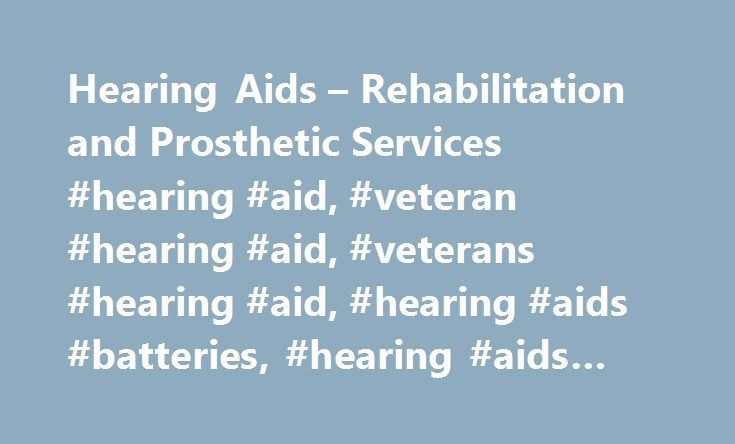 Hearing Aids – Rehabilitation and Prosthetic Services #hearing #aid, #veteran #hearing #aid, #veterans #hearing #aid, #hearing #aids #batteries, #hearing #aids #replacement http://boston.remmont.com/hearing-aids-rehabilitation-and-prosthetic-services-hearing-aid-veteran-hearing-aid-veterans-hearing-aid-hearing-aids-batteries-hearing-aids-replacement/  # Rehabilitation and Prosthetic Services Hearing Aids To receive hearing aids through VA, you must first register at the health…