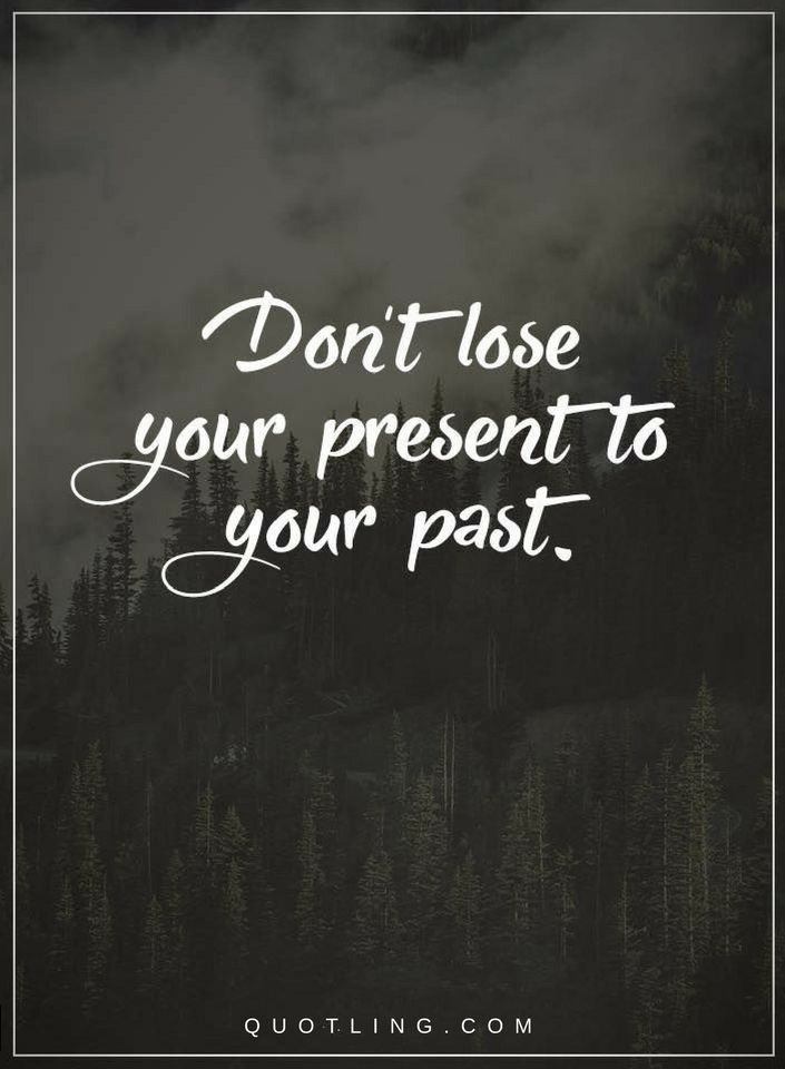 Don T Lose Your Present To Your Past Quotes About Past And Present Quotes Short Inspirational Quotes Past Quotes Inspiring Quotes About Life