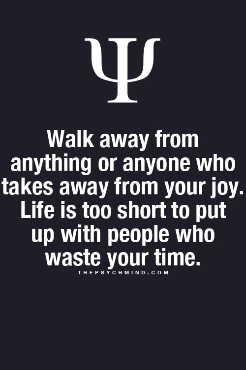 walk away from anything or anyone who takes from your joy. life is too short to put up with people who waste your time.