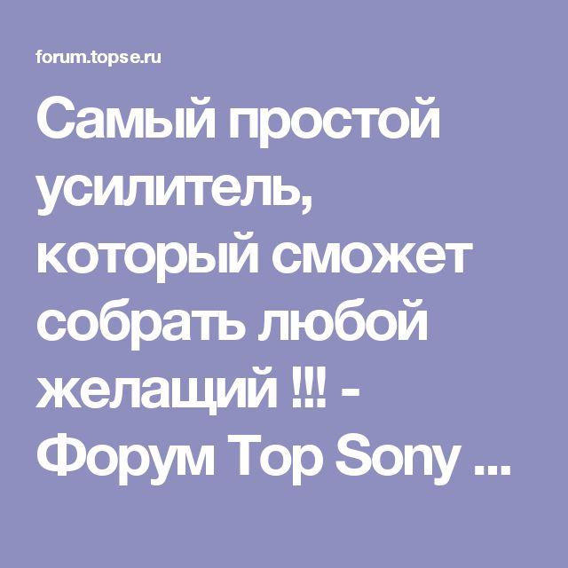 Самый простой усилитель, который сможет собрать любой желащий !!! - Форум Top Sony Electronics: Sony Xperia, Sony Ericsson