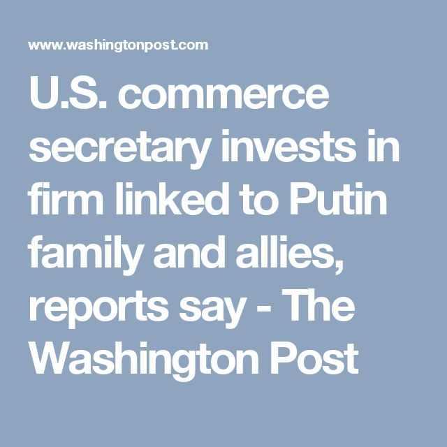 U.S. commerce secretary invests in firm linked to Putin family and allies, reports say - The Washington Post