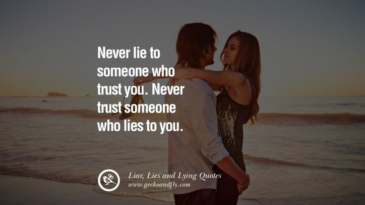 Never lie to someone who trust you. Never trust someone who lies to you. 60 Quotes About Liar, Lies and Lying Boyfriend In A Relationship