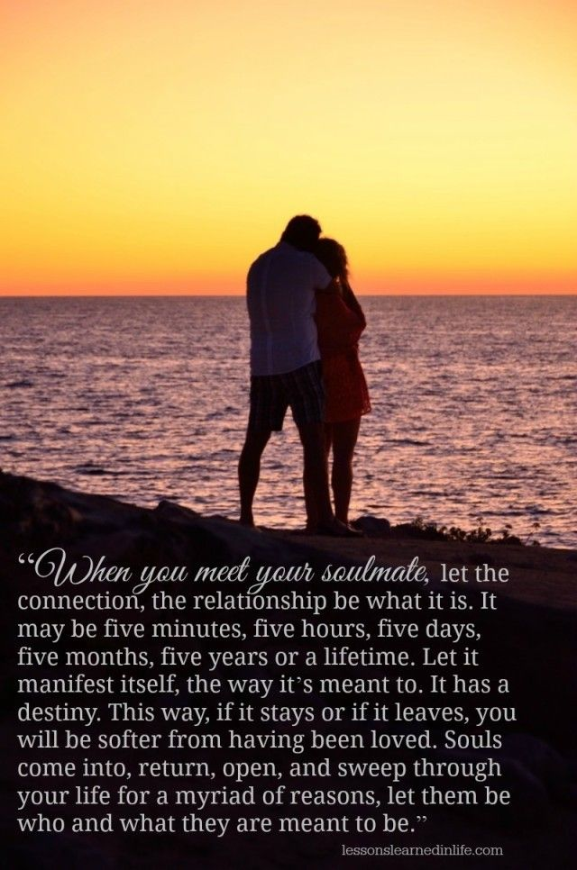 """""""When you meet your soulmate, let the connection, the relationship be what it is. It may be five minutes, five hours, five days, five months, five years or a lifetime. Let it manifest itself, the wa"""