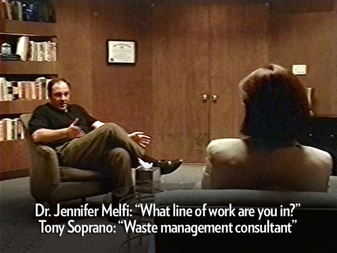 """""""What line of work are you in?""""   – Therapist Dr. Jennifer Melfi to Tony Soprano     """"Waste management consultant.""""   – Tony Soprano    http://www.people.com/people/gallery/0,,20710822,00.html#21349315"""