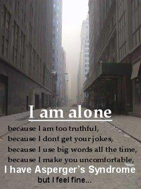 Ik ben alleen, omdat ik te eerlijk ben, omdat ik jouw grapjes niet snap, omdat ik steeds grote woorden gebruik, omdat ik je een ongemakkelijk gevoel geef. Ik heb het syndroom van Asperger, maar ik voel me prima.