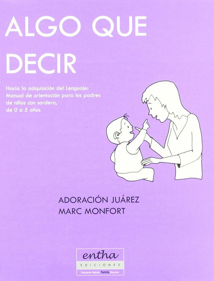 Algo que decir : hacia la adquisición del lenguaje : manual de orientación para los padres de niños con sordera, de 0 a 5 años / Adoración Juárez Sánchez, Marc Monfort :Madrid : Entha, D.L. 2001 http://absysnetweb.bbtk.ull.es/cgi-bin/abnetopac01?TITN=246216