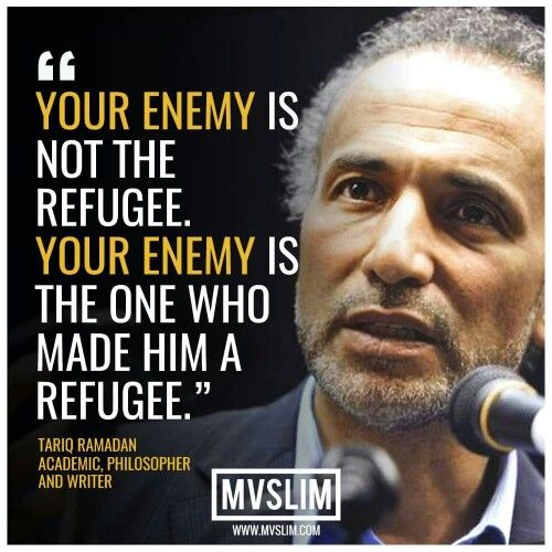 """Your enemy is not the refugee. Your enemy is the one who made him a refugee.""- Tariq Ramadan"