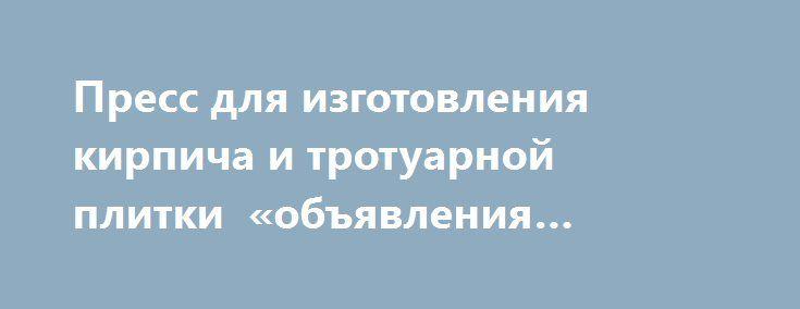 Пресс для изготовления кирпича и тротуарной плитки «объявления Иркутск» http://www.pogruzimvse.ru/doska54/?adv_id=38241 Станок для проиъводства гиперпрессованных изделий (кирпич, плитка): Габаритные размеры: 2200х2200х2400 мм. Вес: 4000 кг. Потребление электроэнергии: 11 кВт. Напряжение: 380 V. Колличество изделий за цикл: 6/8 шт. Зона формования: 600х500 мм. Обслуживающий персонал: 3 рабочих. Вид управления: ручной. Усилие прессования: до 360 тн. Технологические поддоны: не нужны…