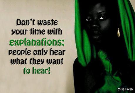 Don't waste your time with explanations: people only hear what they want to hear -- Miss Fiyah
