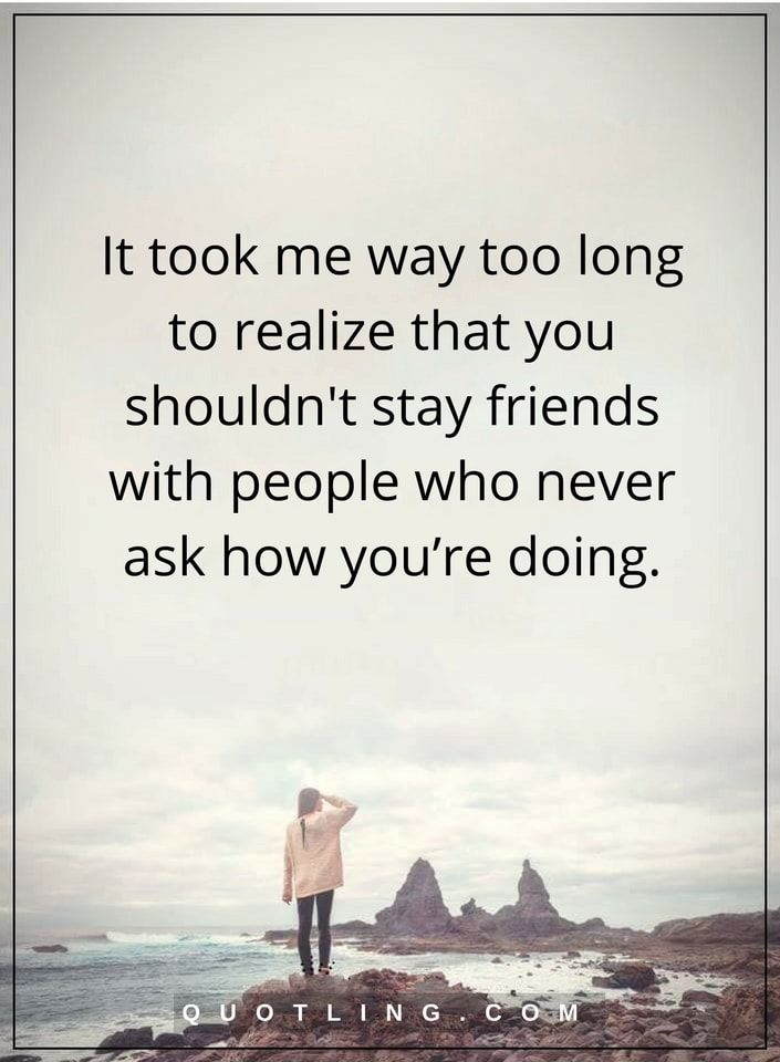 friendship quotes It took me way too long to realize that you shouldn't stay friends with people who never ask how you're doing.