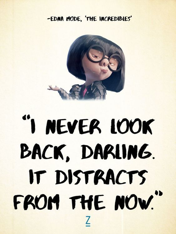 """""""I never look back, darling. It distracts from the now."""" -Edna Mode in 'The Incredibles, Pixar movie quotes"""