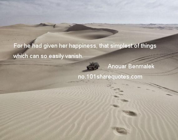 Anouar Benmalek - For he had given her happiness, that simplest of things which can so easily vanish.
